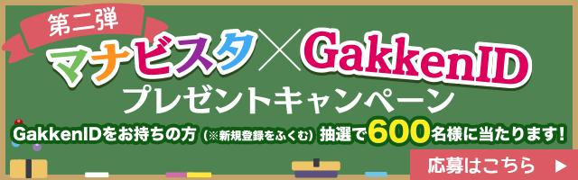 マナビスタxGakkenID プレゼントキャンペーン第2弾 GakkenIDをお持ちの方(※新規登録を含む)抽選で600名様に当たります!